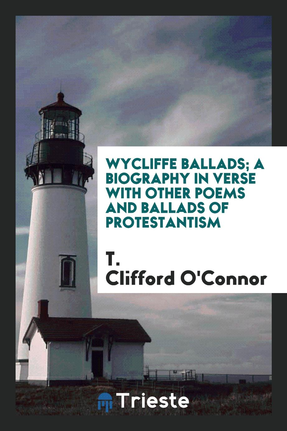 Wycliffe ballads; a biography in verse with other poems and ballads of protestantism