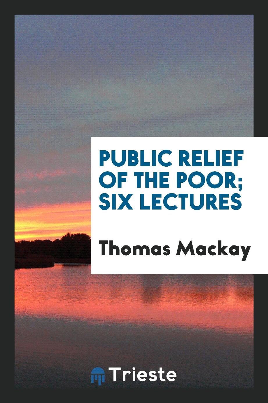 Public relief of the poor; Six lectures