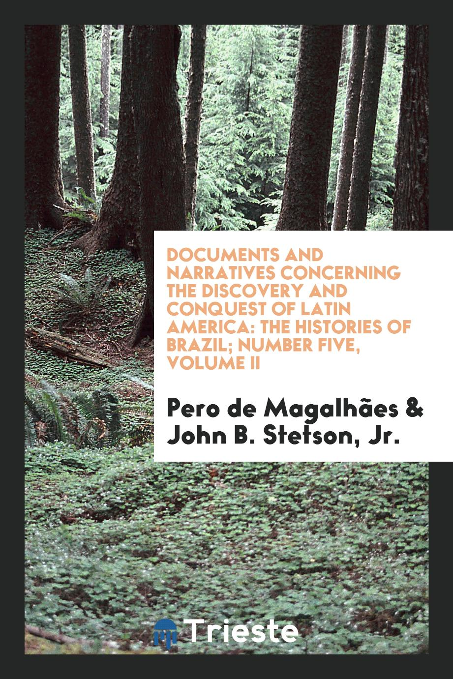 Documents and Narratives Concerning the Discovery and Conquest of Latin America: The Histories of Brazil; Number Five, Volume II