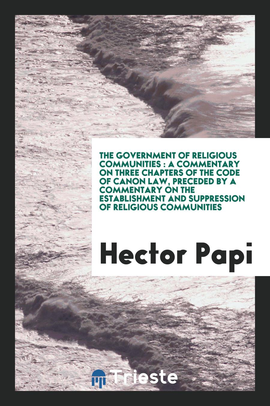 The Government of Religious Communities : A Commentary on Three Chapters of the Code of Canon Law, Preceded by a Commentary on the Establishment and Suppression of Religious Communities