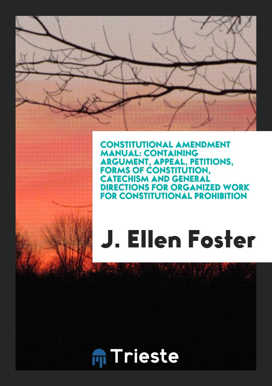 Constitutional Amendment Manual: Containing Argument, Appeal, Petitions, Forms of Constitution, Catechism and General Directions for Organized Work for Constitutional Prohibition
