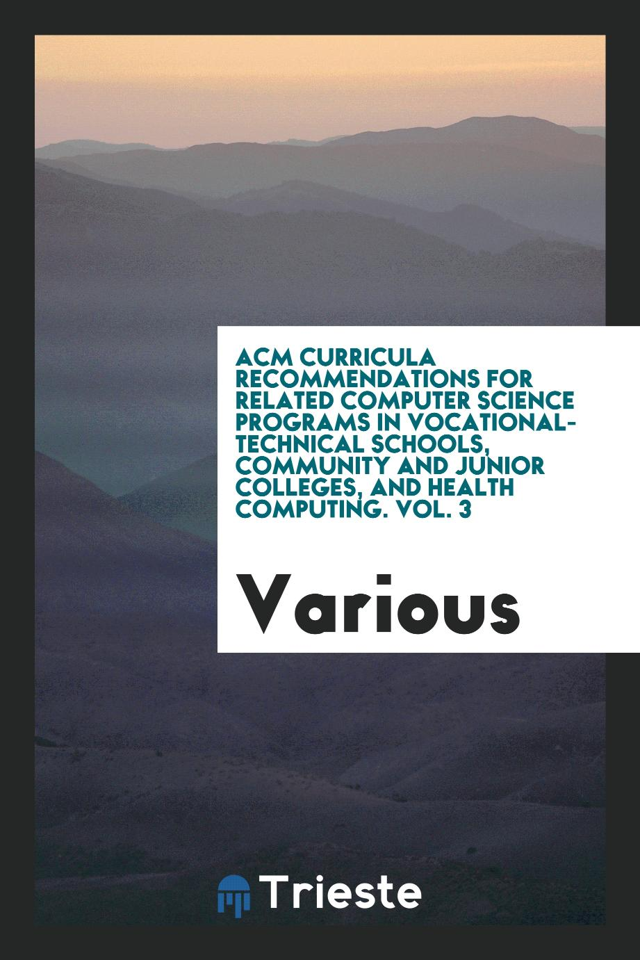 ACM curricula recommendations for related computer science programs in vocational-technical schools, community and junior colleges, and health computing. Vol. 3
