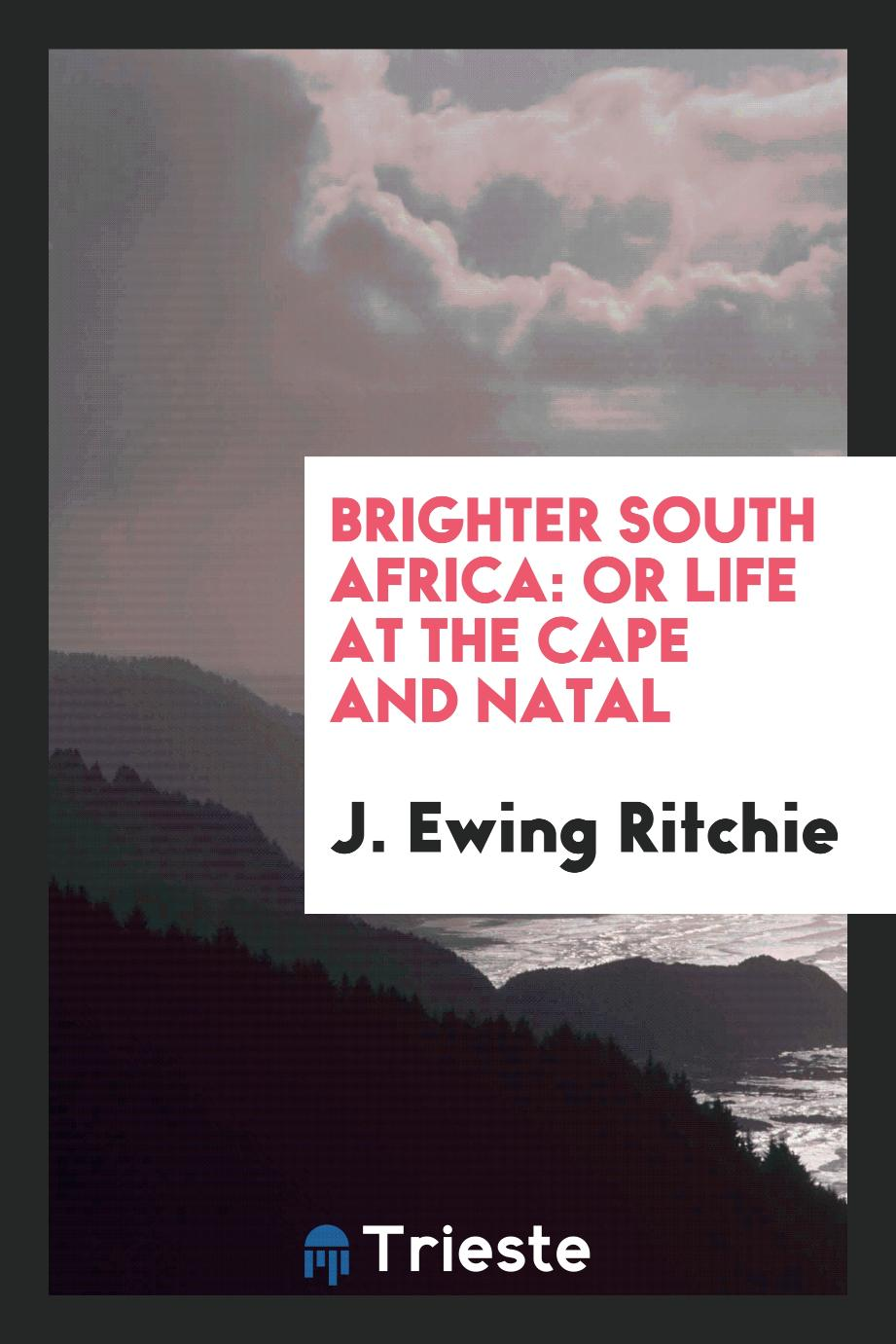 Brighter South Africa: Or Life at the Cape and Natal