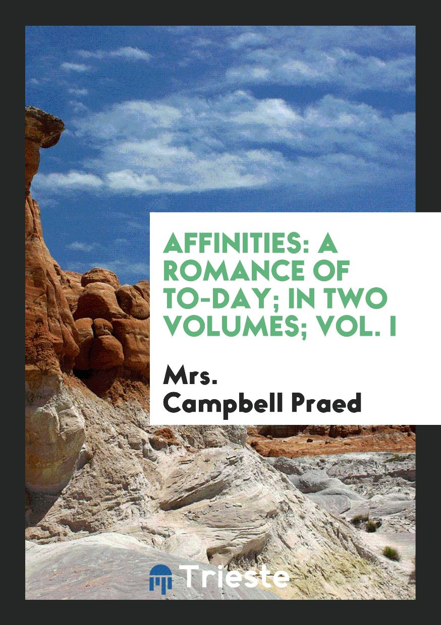 Affinities: A Romance of To-Day; In Two Volumes; Vol. I
