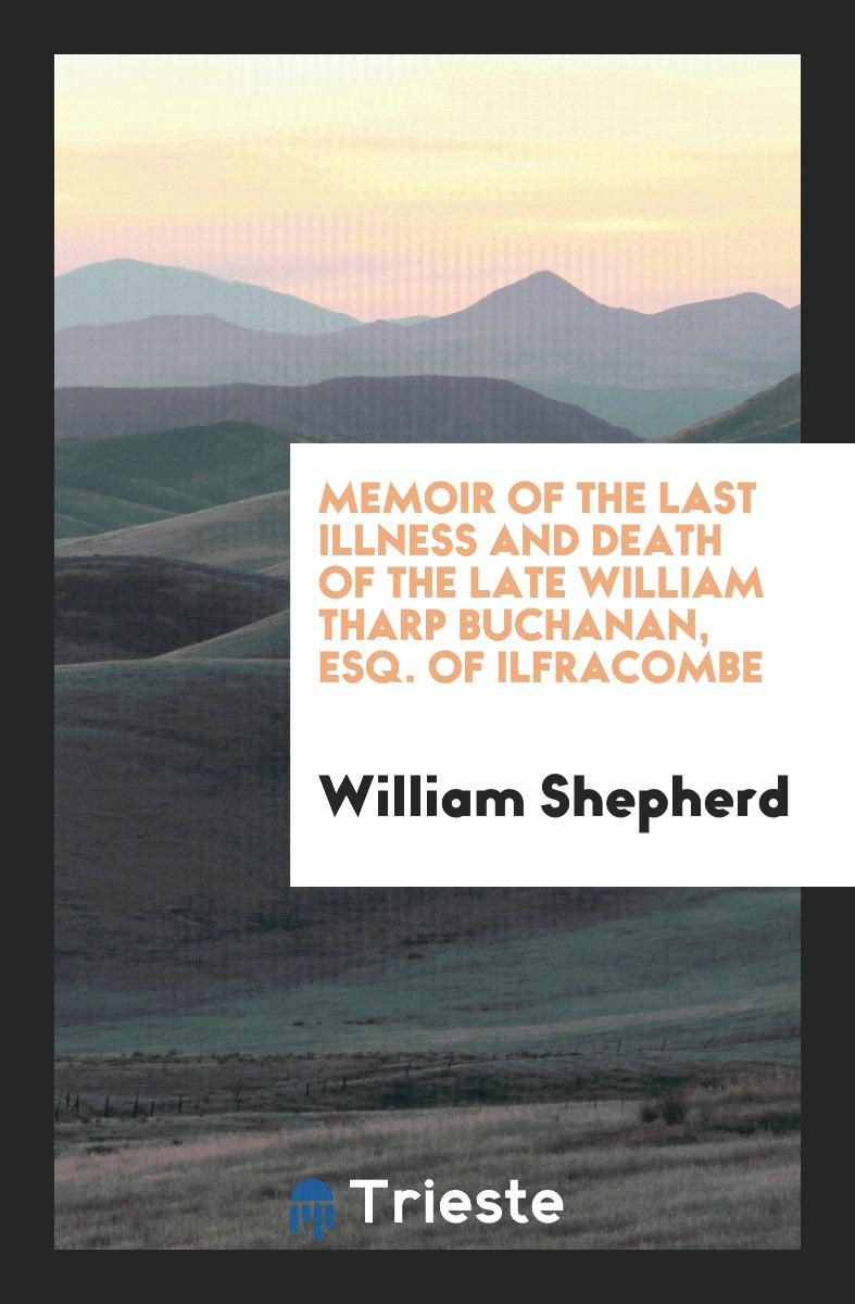 Memoir of the Last Illness and Death of the Late William Tharp Buchanan, Esq. of Ilfracombe