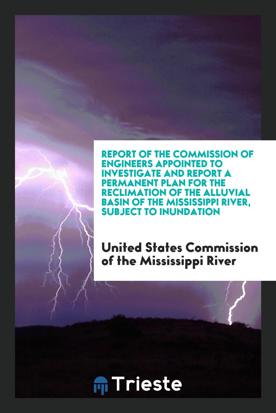 Report of the Commission of Engineers Appointed to Investigate and Report a Permanent Plan for the Reclimation of the Alluvial Basin of the Mississippi River, Subject to Inundation