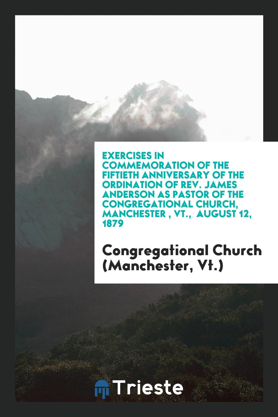 Exercises in Commemoration of the Fiftieth Anniversary of the Ordination of Rev. James Anderson as pastor of the congregational church, Manchester , VT., August 12, 1879