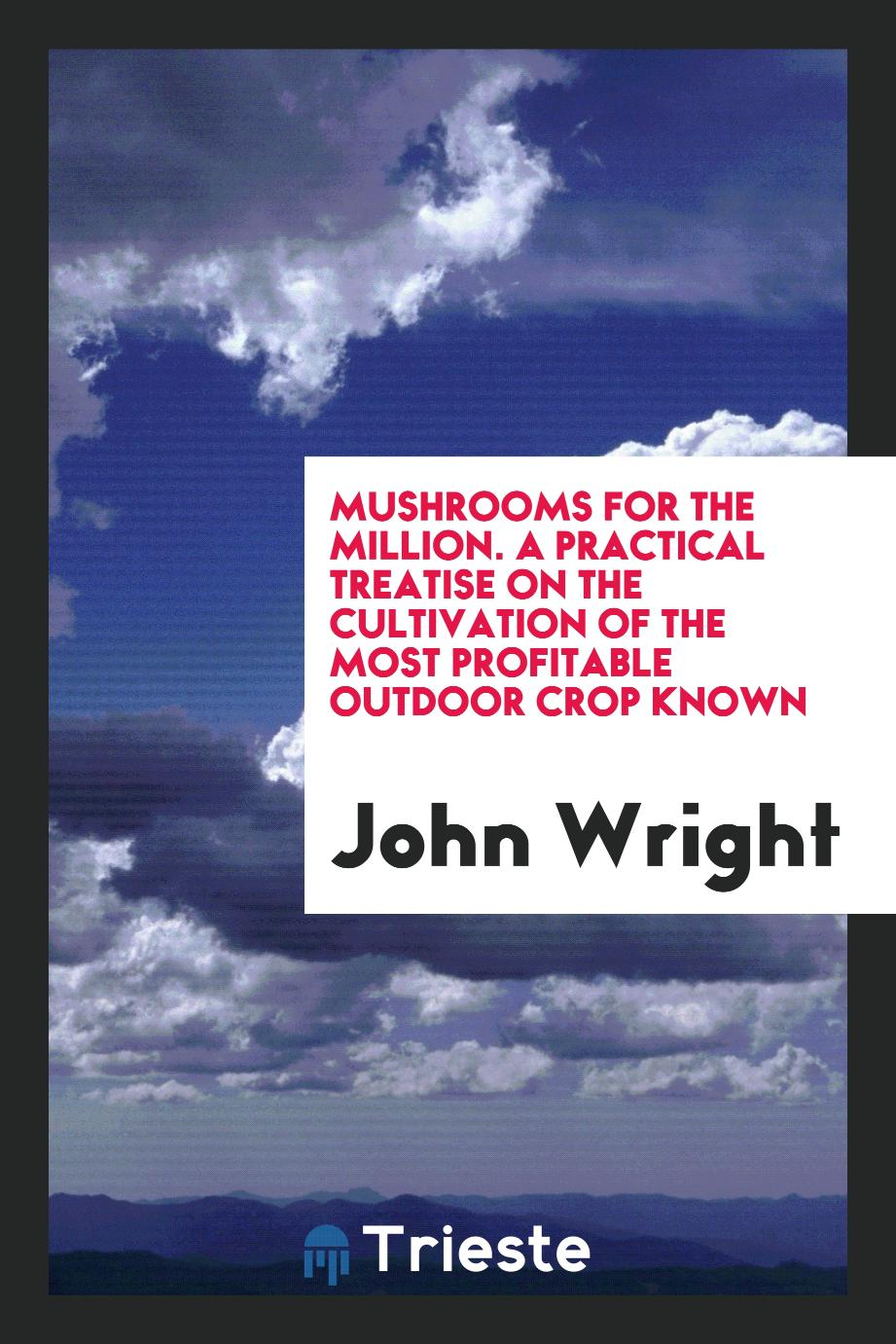 Mushrooms for the Million. A Practical Treatise on the Cultivation of the Most Profitable Outdoor Crop Known