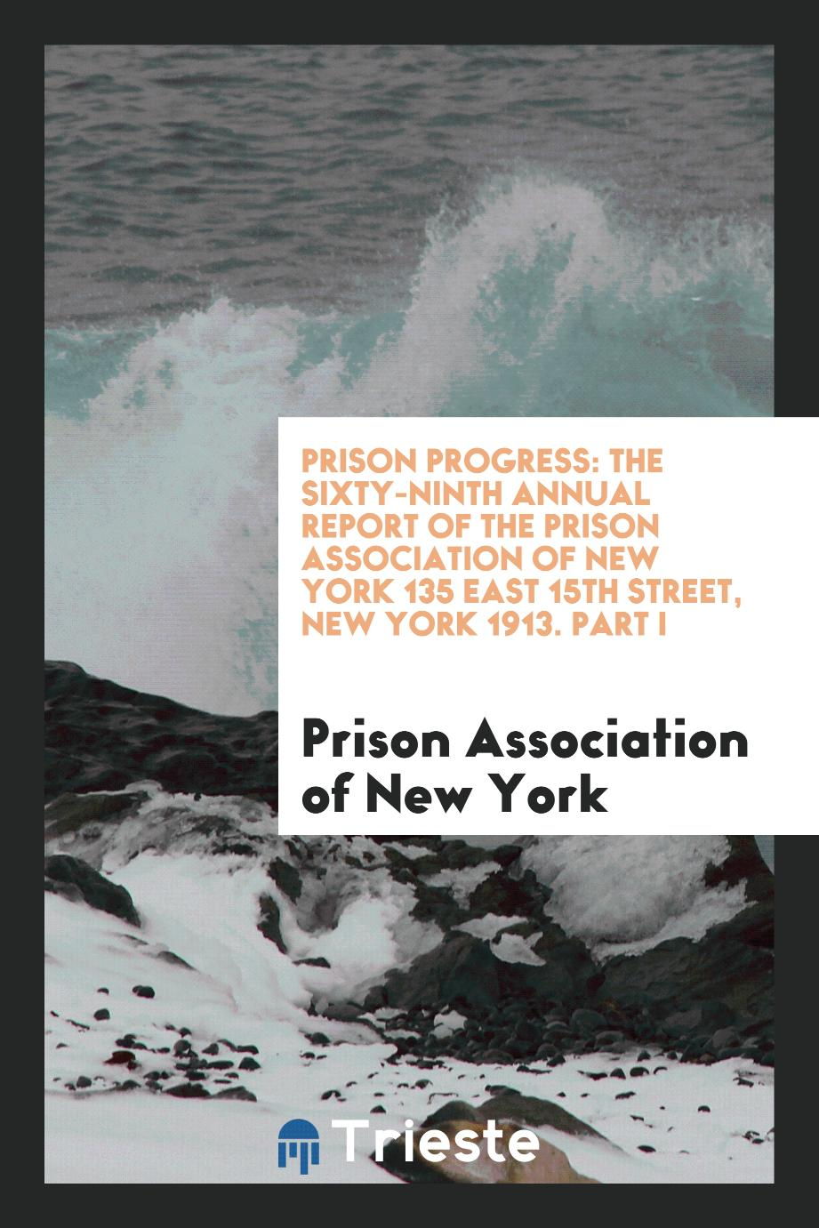 Prison Progress: The Sixty-Ninth Annual Report of the Prison Association of New York 135 East 15th Street, New York 1913. Part I