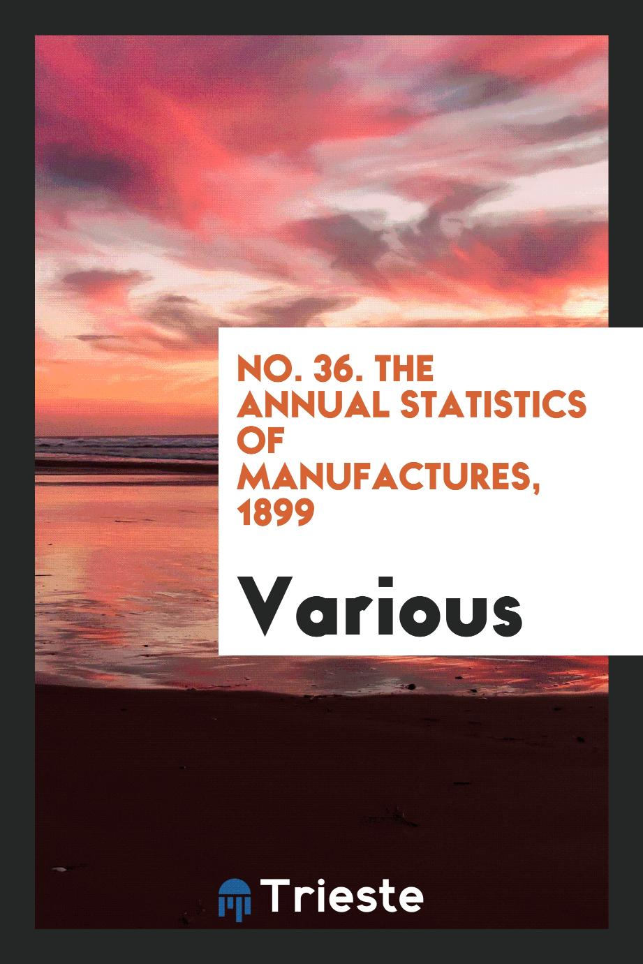 No. 36. The Annual Statistics of Manufactures, 1899