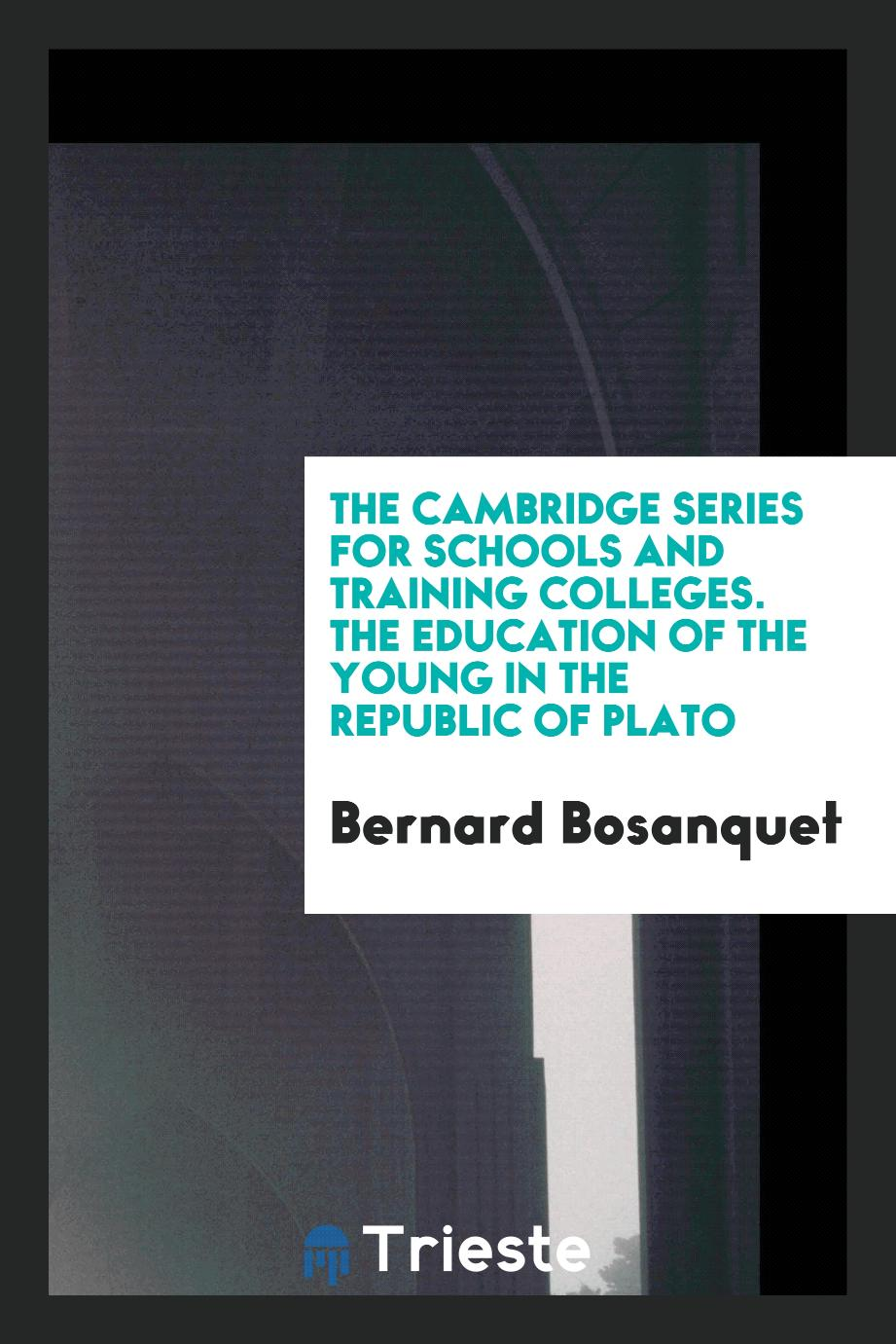 The Cambridge Series for Schools and Training Colleges. The Education of the Young in the Republic of Plato