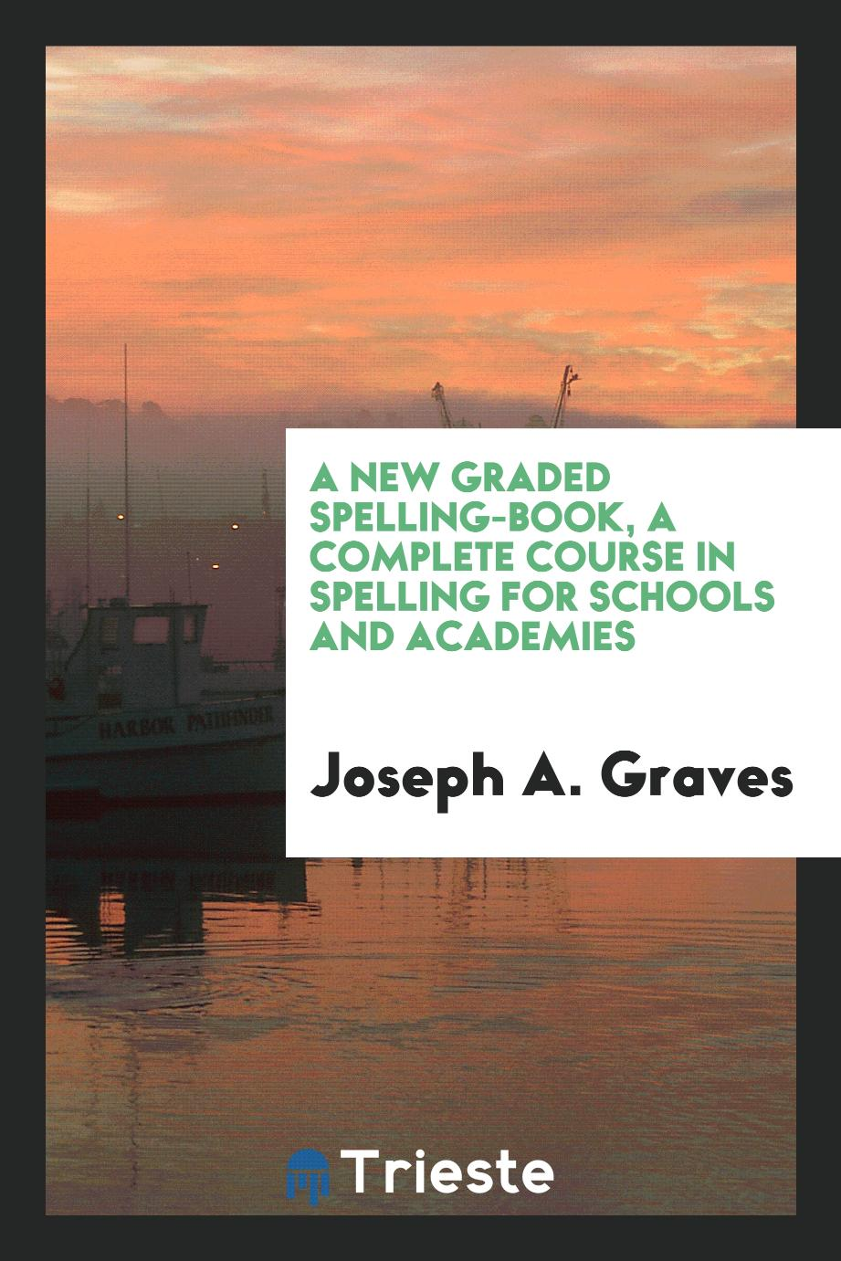 A New Graded Spelling-Book, a Complete Course in Spelling for Schools and Academies