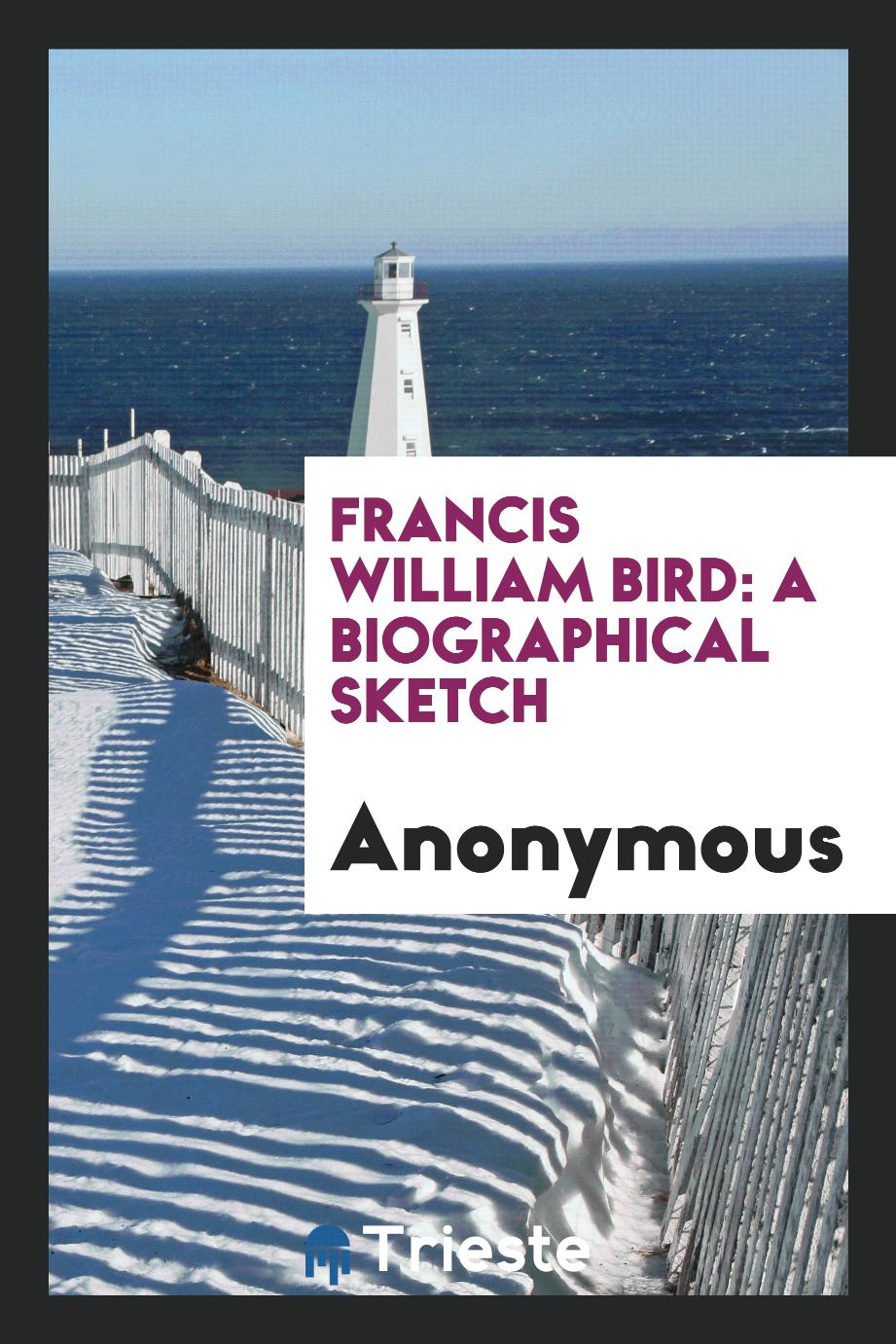 Anonymous - Francis William Bird: A Biographical Sketch