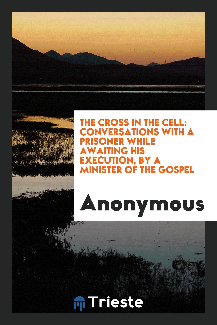 The Cross in the Cell: Conversations with a Prisoner While Awaiting His Execution, by a Minister of the Gospel