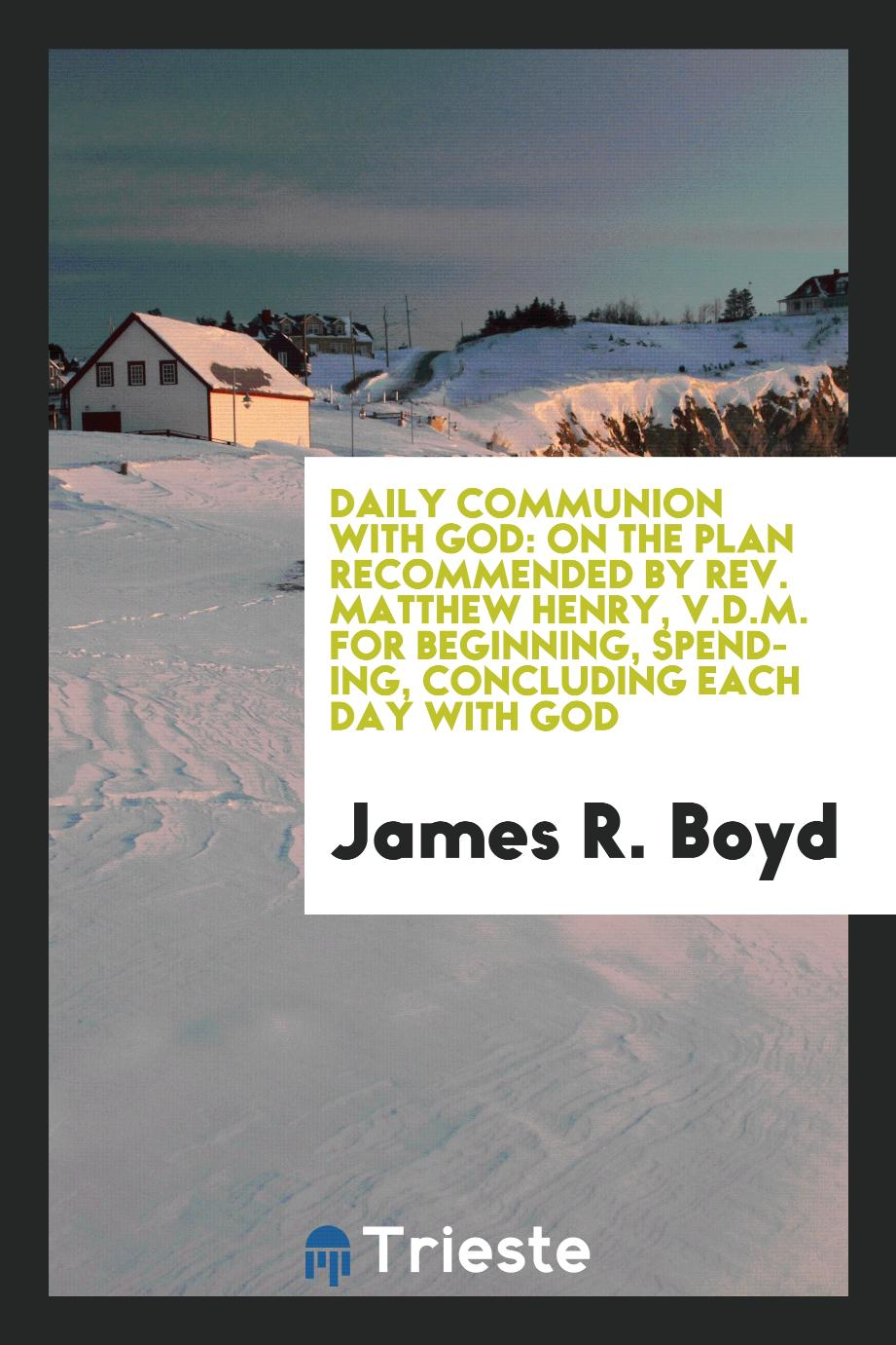 Daily communion with God: on the plan recommended by Rev. Matthew Henry, V.D.M. for beginning, spending, concluding each day with God
