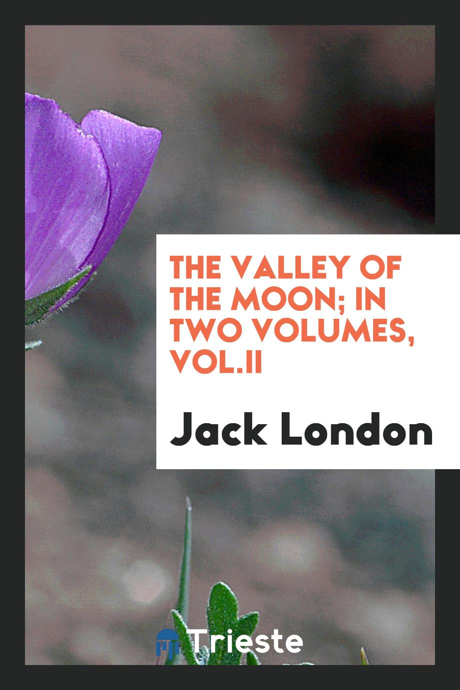 The Valley of the Moon; in two volumes, Vol.II