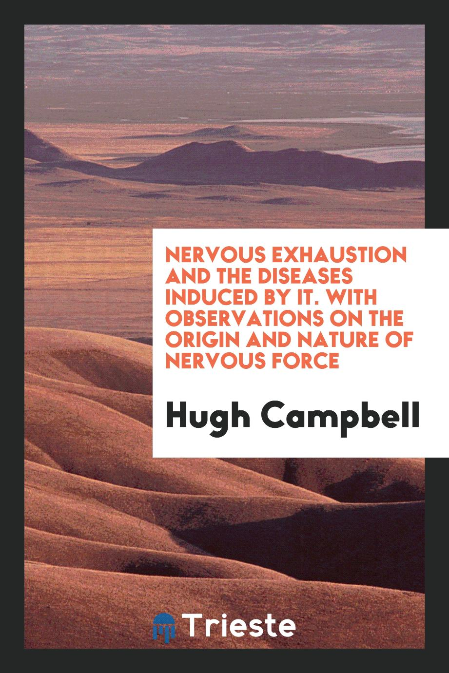 Nervous Exhaustion and the Diseases Induced by It. With Observations on the Origin and Nature of Nervous Force