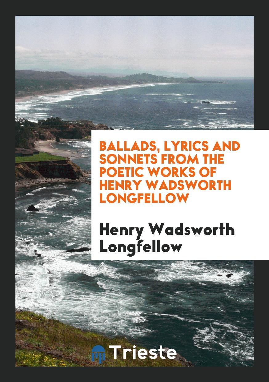 Henry Wadsworth Longfellow - Ballads, Lyrics and Sonnets from the Poetic Works of Henry Wadsworth Longfellow