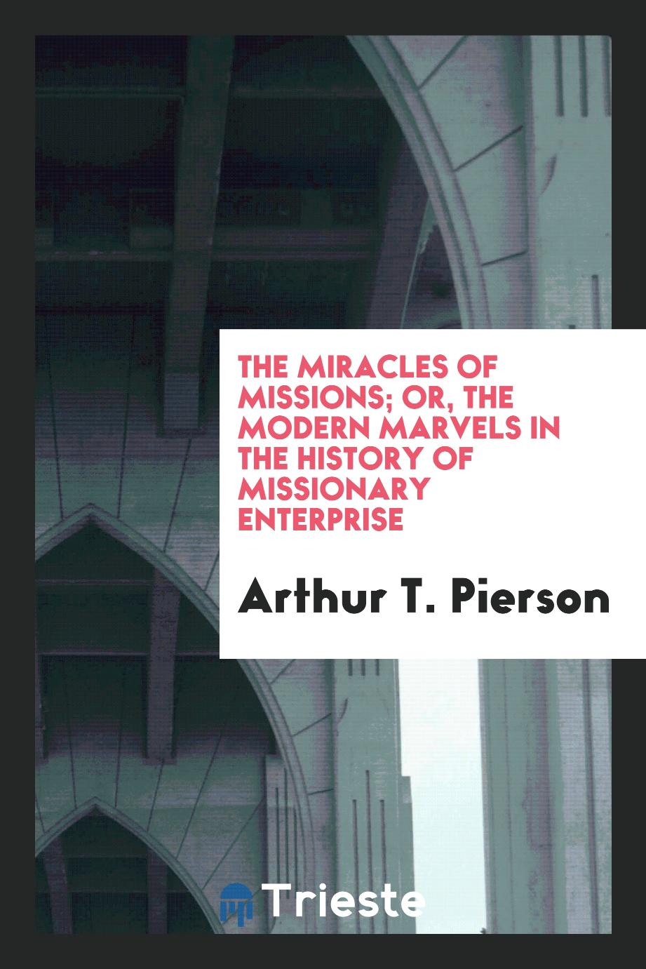The miracles of missions; or, the modern marvels in the history of missionary enterprise