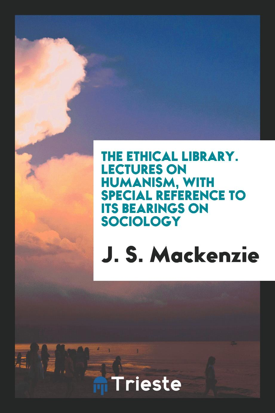 The ethical library. Lectures on humanism, with special reference to its bearings on sociology