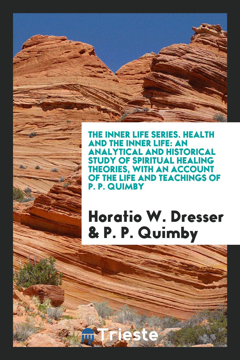 The Inner Life Series. Health and the Inner Life: An Analytical and Historical Study of Spiritual Healing Theories, with an Account of the Life and Teachings of P. P. Quimby