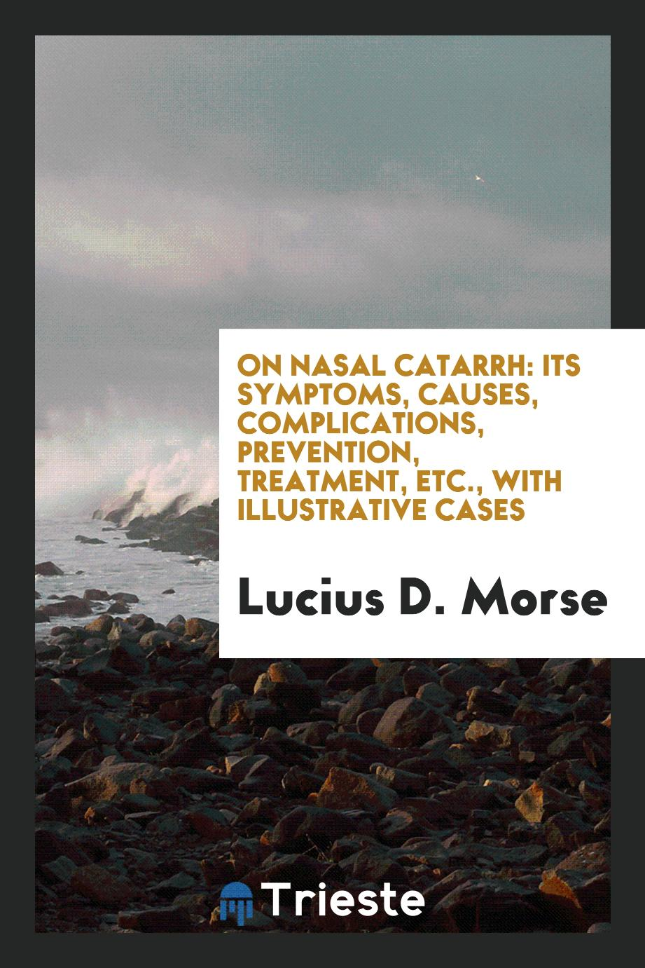 On Nasal Catarrh: Its Symptoms, Causes, Complications, Prevention, Treatment, Etc., with illustrative cases