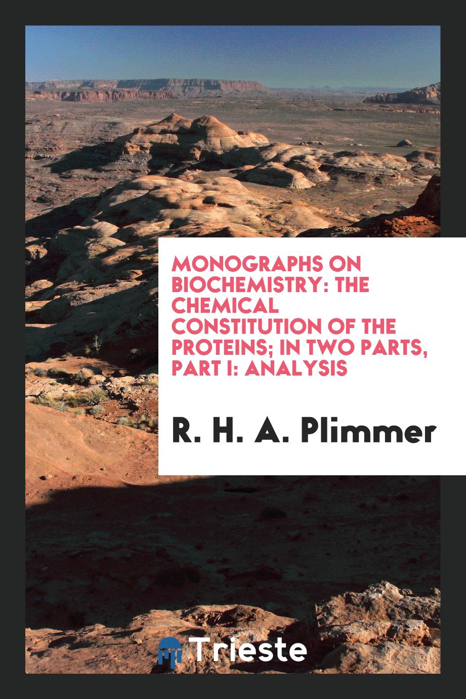 Monographs on Biochemistry: The Chemical Constitution of the Proteins; In Two Parts, Part I: Analysis