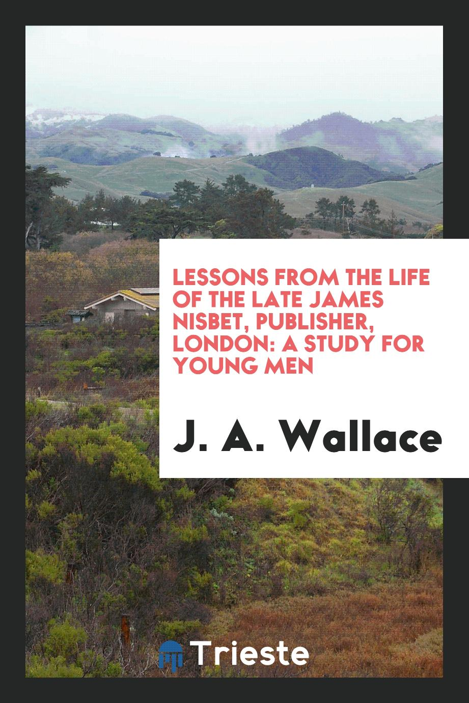 Lessons from the Life of the Late James Nisbet, Publisher, London: A Study for Young Men