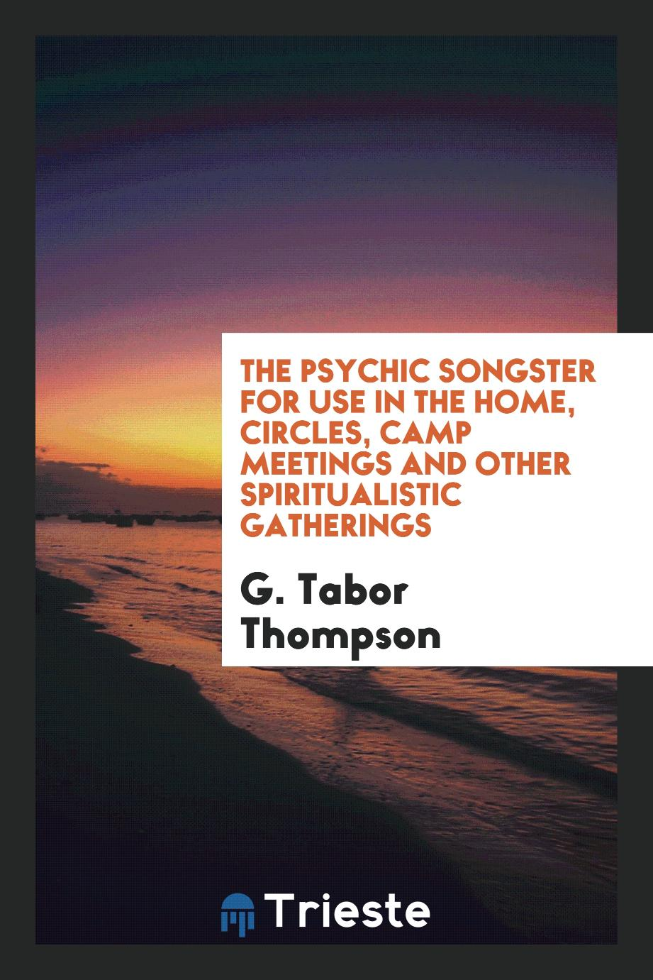 The Psychic Songster for Use in the Home, Circles, Camp Meetings and Other Spiritualistic Gatherings