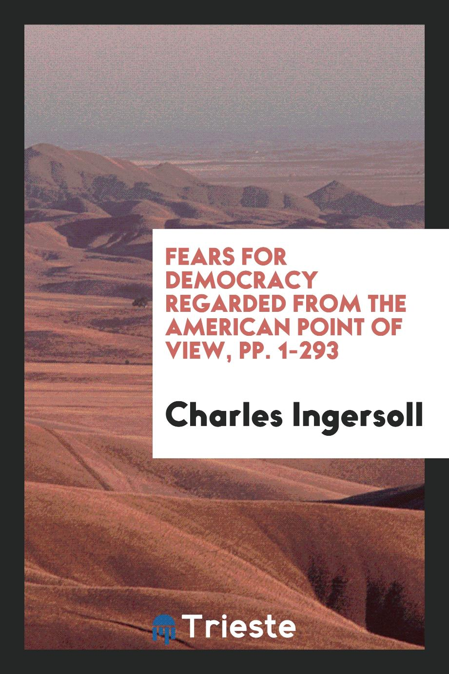 Fears for Democracy Regarded from the American Point of View, pp. 1-293