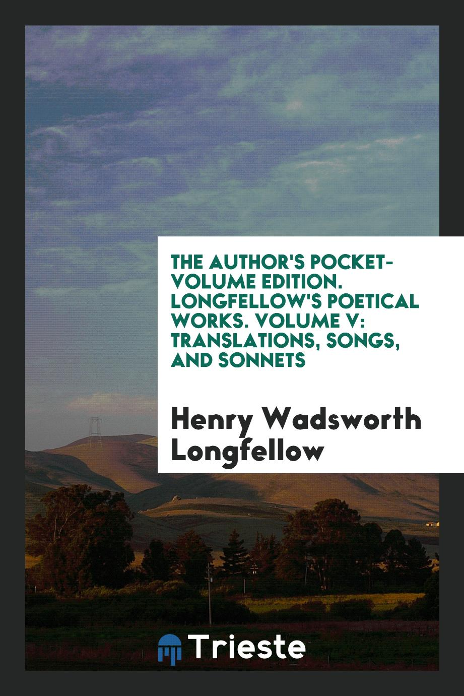 The Author's Pocket-Volume Edition. Longfellow's poetical works. Volume V: Translations, Songs, and Sonnets