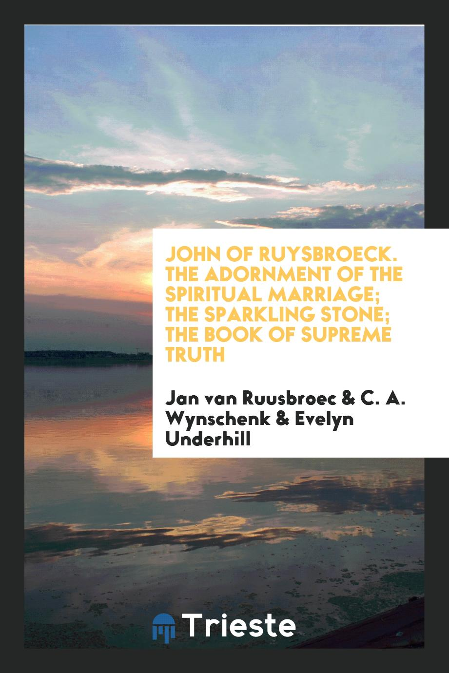 John of Ruysbroeck. The Adornment of the Spiritual Marriage; The Sparkling Stone; The Book of Supreme Truth