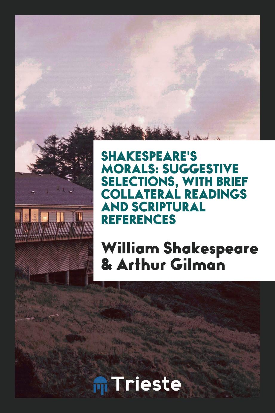 Shakespeare's morals: suggestive selections, with brief collateral readings and Scriptural references