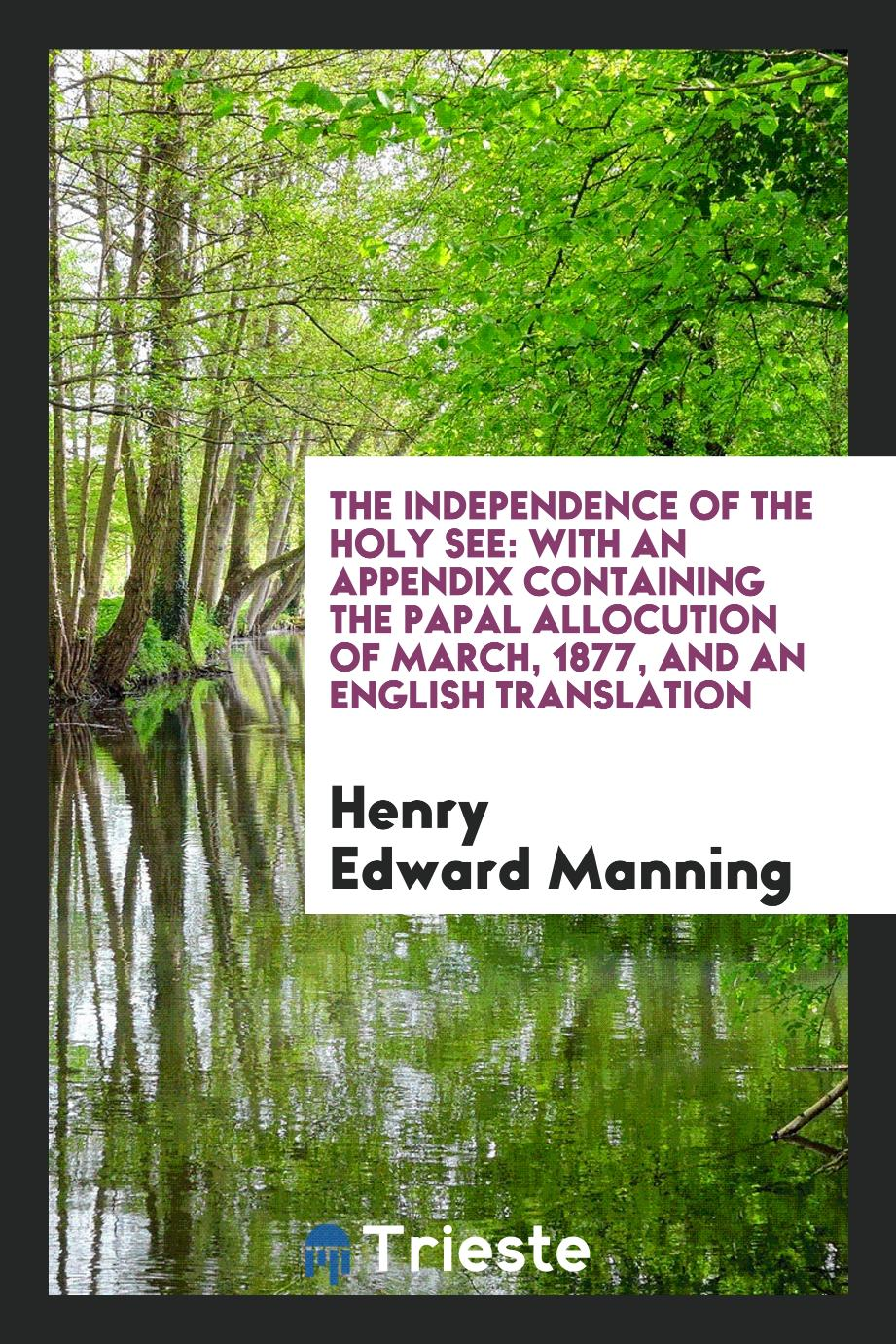 The independence of the holy see: with an appendix containing the papal allocution of March, 1877, and an English translation