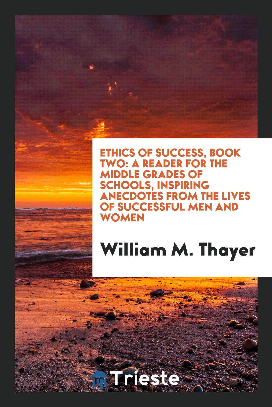 Ethics of Success, Book Two: A Reader for the Middle Grades of Schools, Inspiring Anecdotes from the Lives of Successful Men and Women
