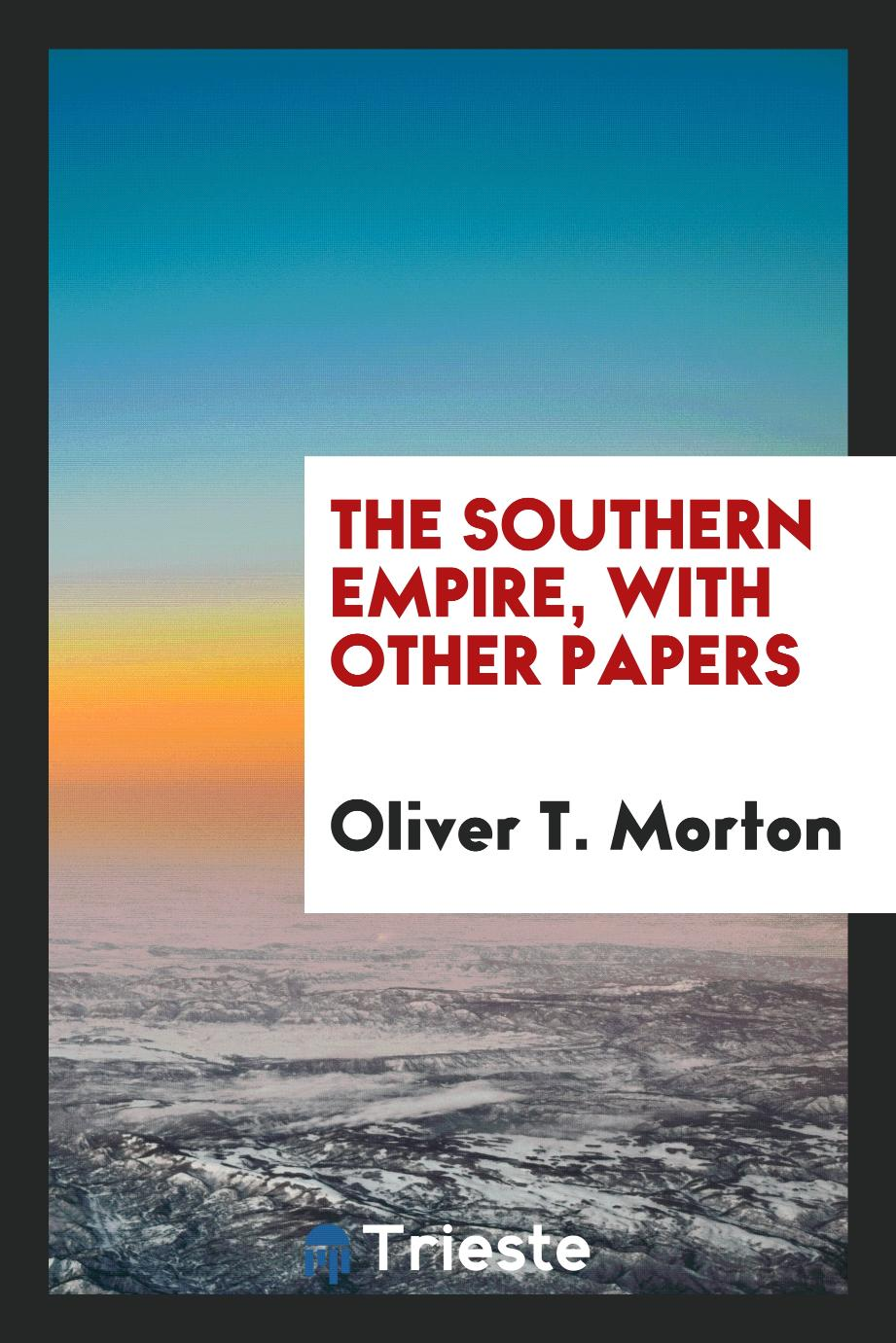 Oliver T. Morton - The southern empire, with other papers