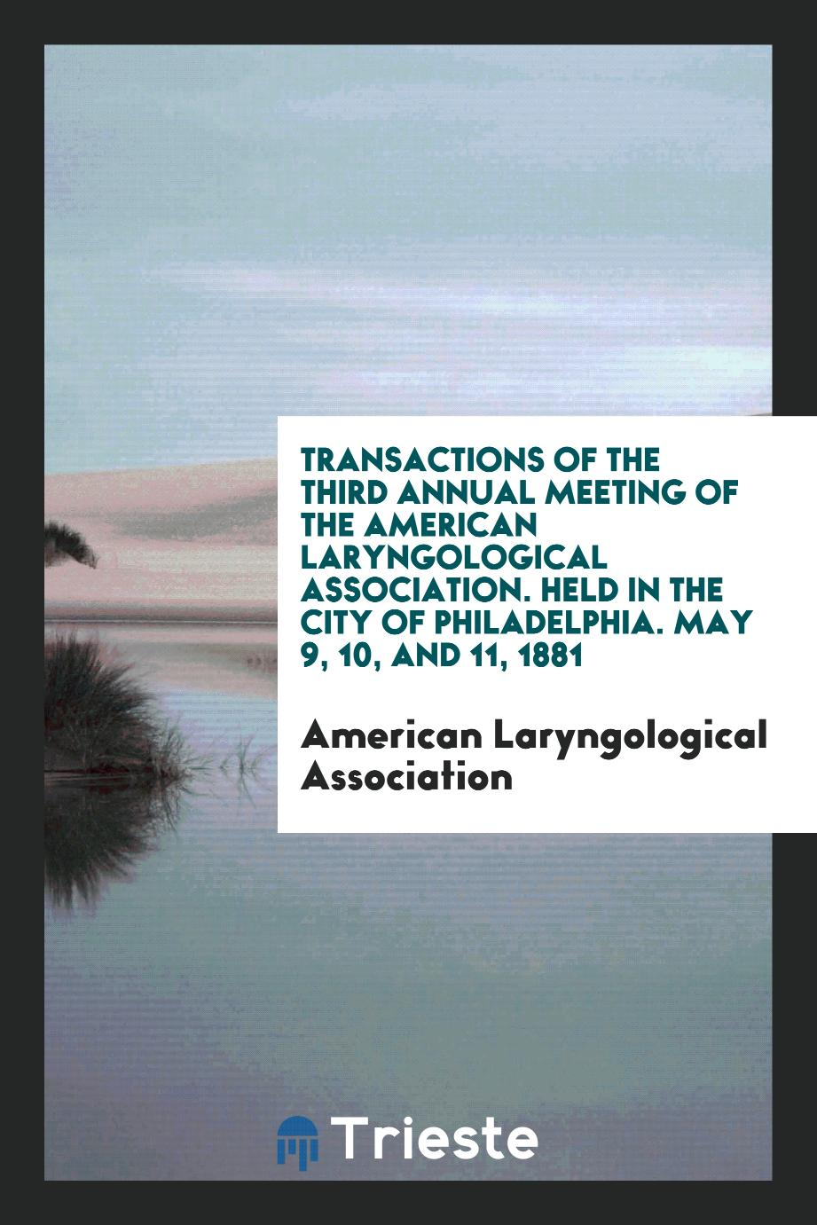 Transactions of the Third Annual Meeting of the American Laryngological Association. Held in the City of Philadelphia. May 9, 10, and 11, 1881