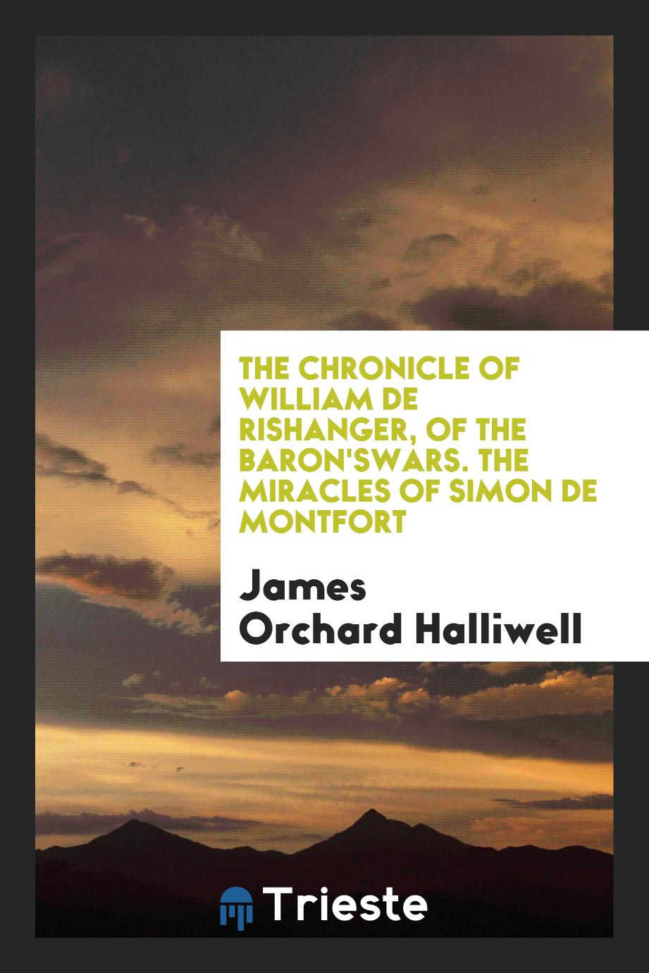 The Chronicle of William de Rishanger, of The Baron'sWars. The Miracles of Simon de Montfort