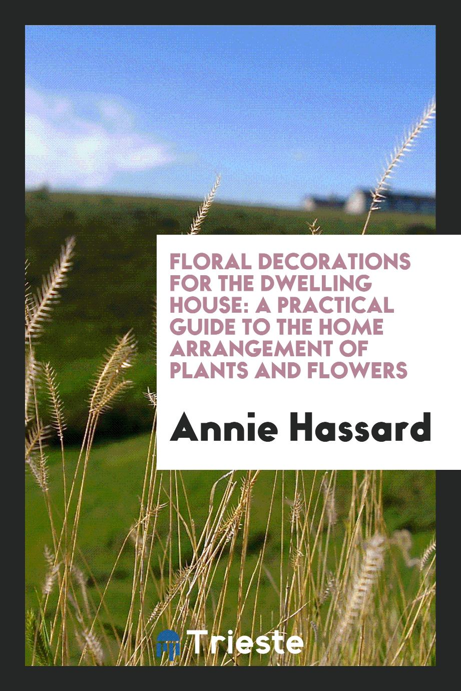 Floral Decorations for the Dwelling House: A Practical Guide to the Home Arrangement of Plants and Flowers