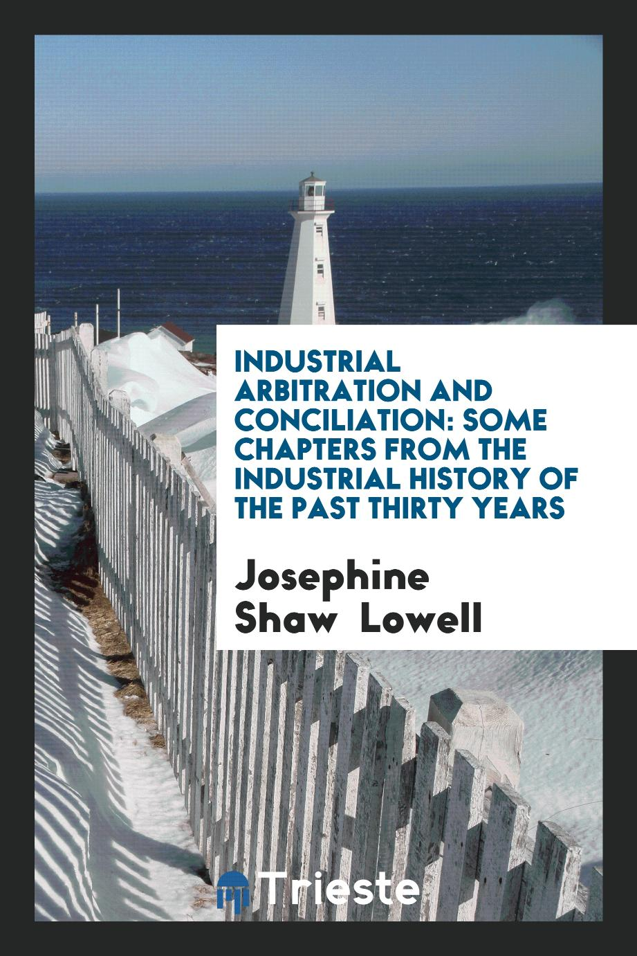Industrial Arbitration and Conciliation: Some Chapters from the Industrial History of the past Thirty Years
