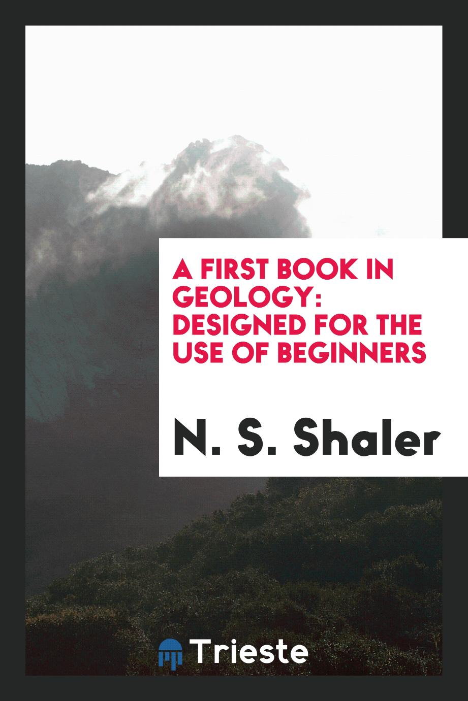 A first book in geology: designed for the use of beginners
