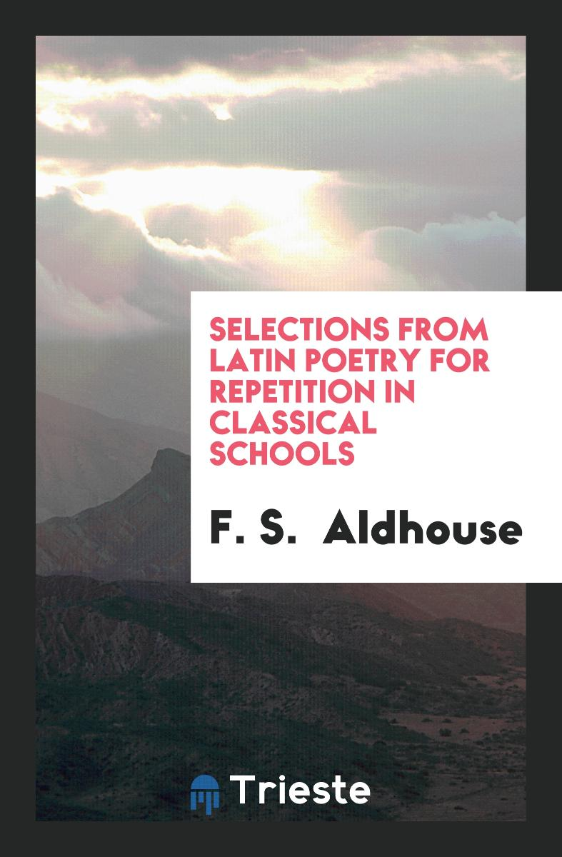 SELECTIONS FROM LATIN POETRY FOR REPETITION IN CLASSICAL SCHOOLS