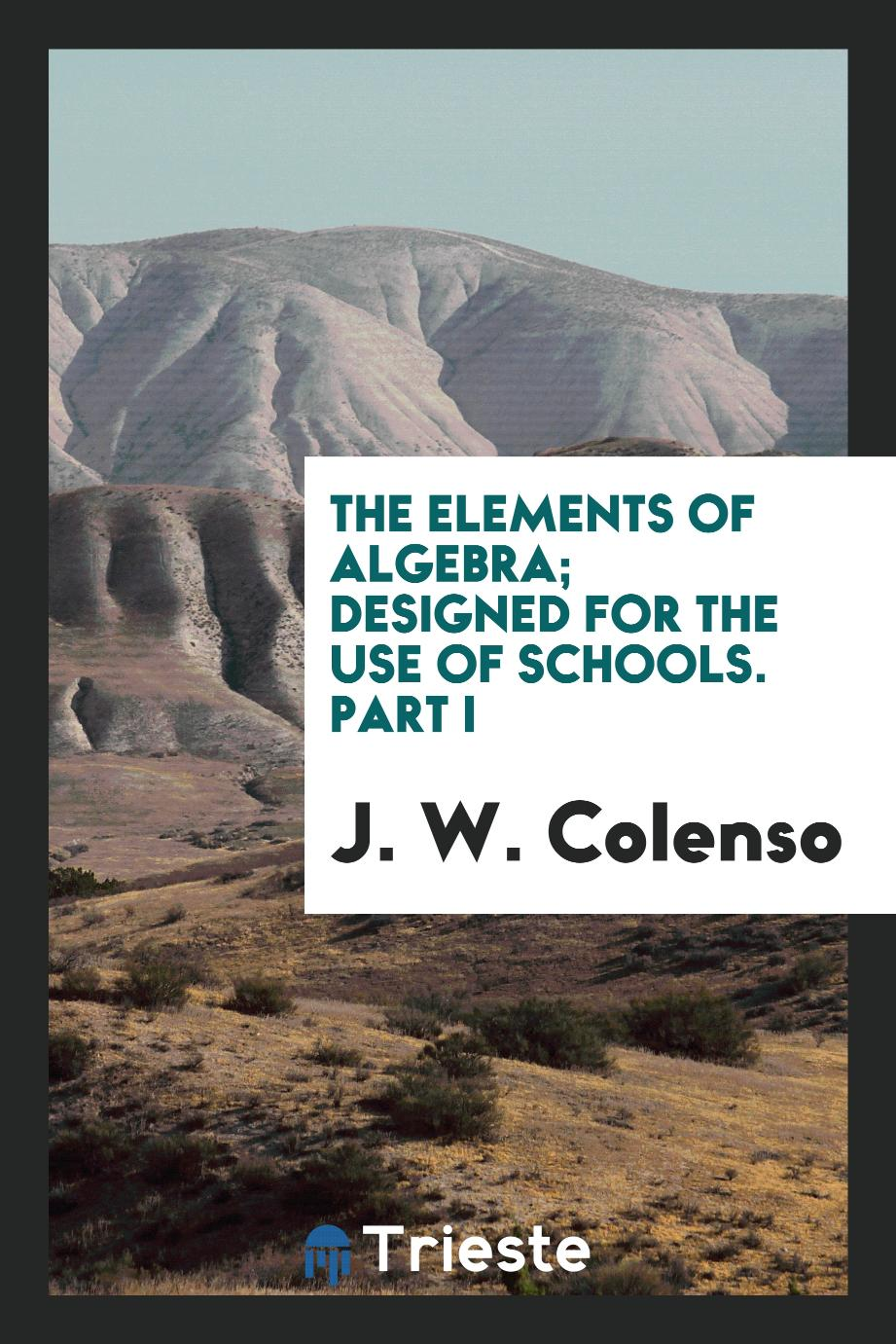 J. W. Colenso - The elements of algebra; designed for the use of schools. Part I