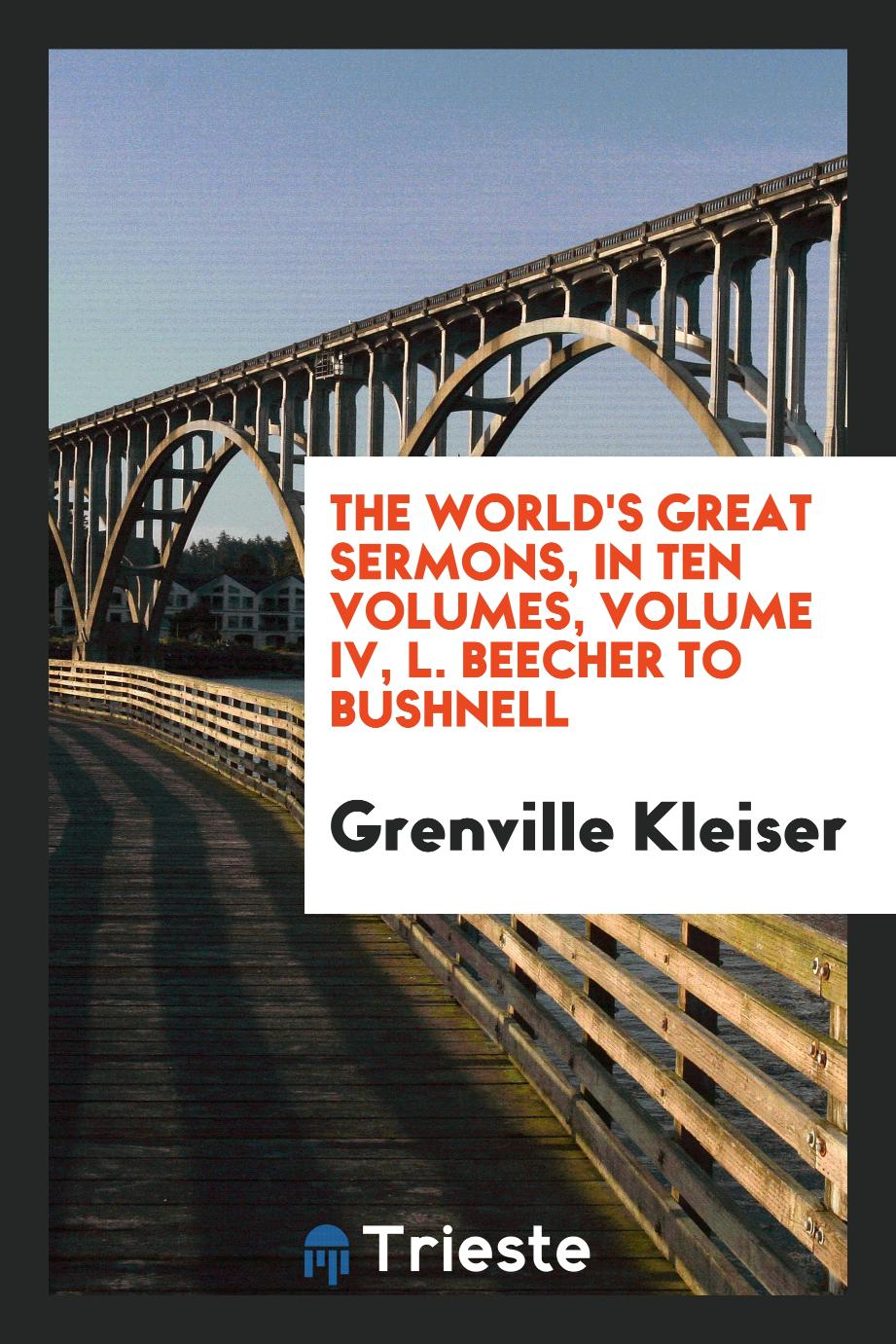 The World's Great Sermons, in Ten Volumes, Volume IV, L. Beecher to Bushnell
