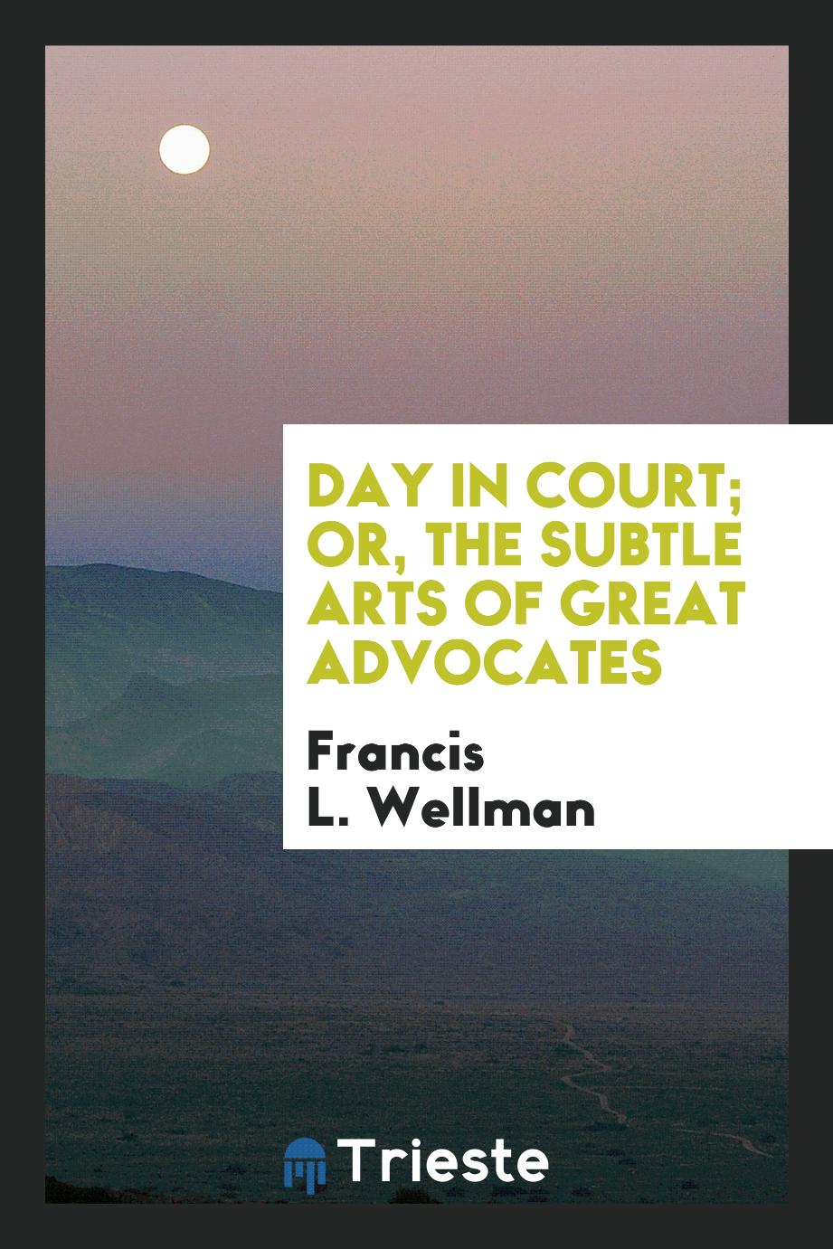 Francis L. Wellman - Day in Court; Or, The Subtle Arts of Great Advocates