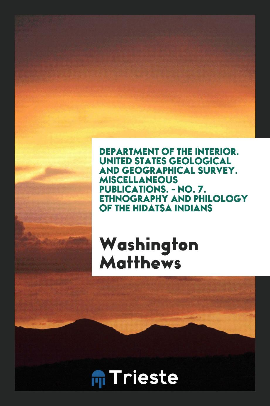 Department of the Interior. United States Geological and Geographical Survey. Miscellaneous Publications. - No. 7. Ethnography and Philology of the Hidatsa Indians