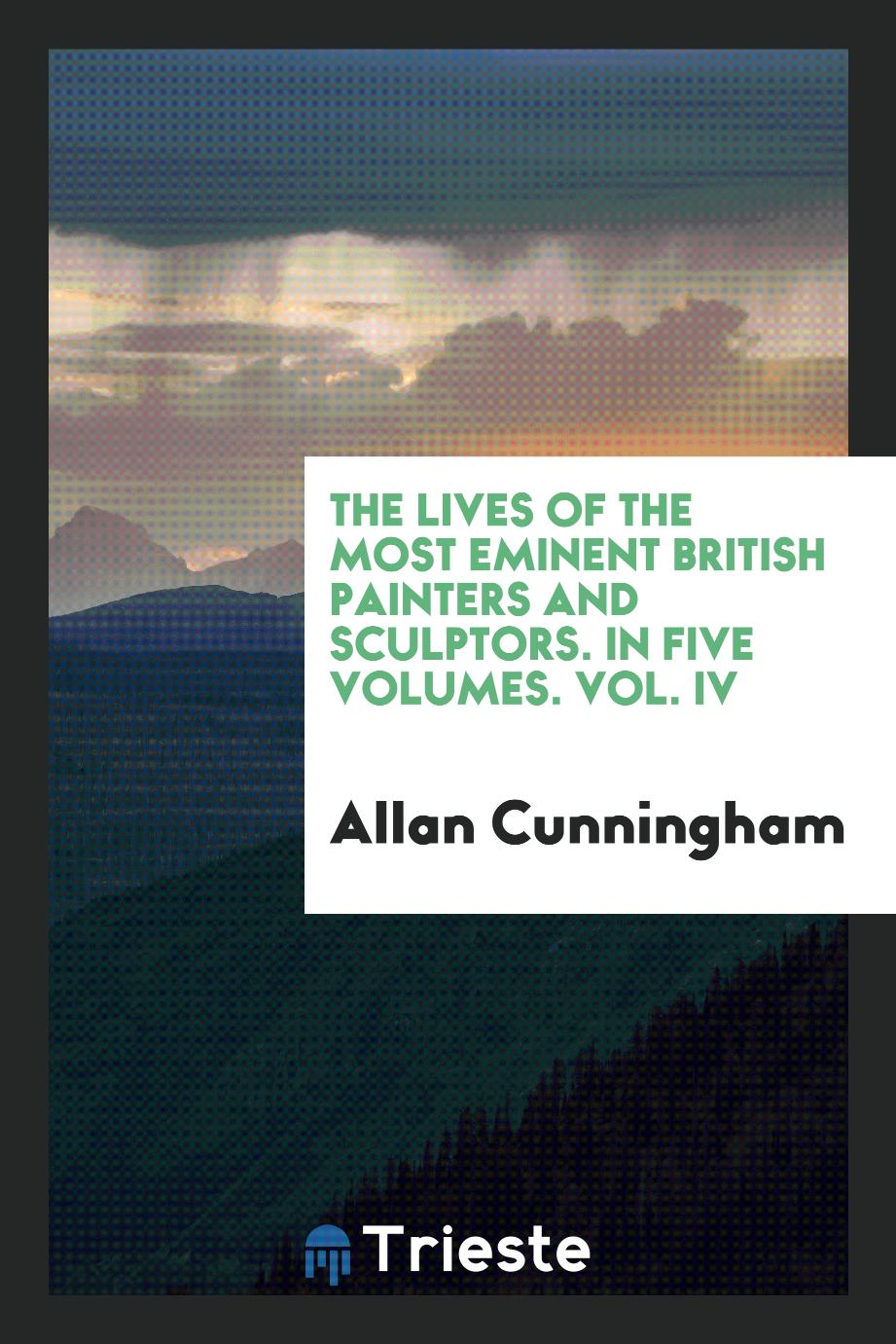 The Lives of the Most Eminent British Painters and Sculptors. In Five Volumes. Vol. IV