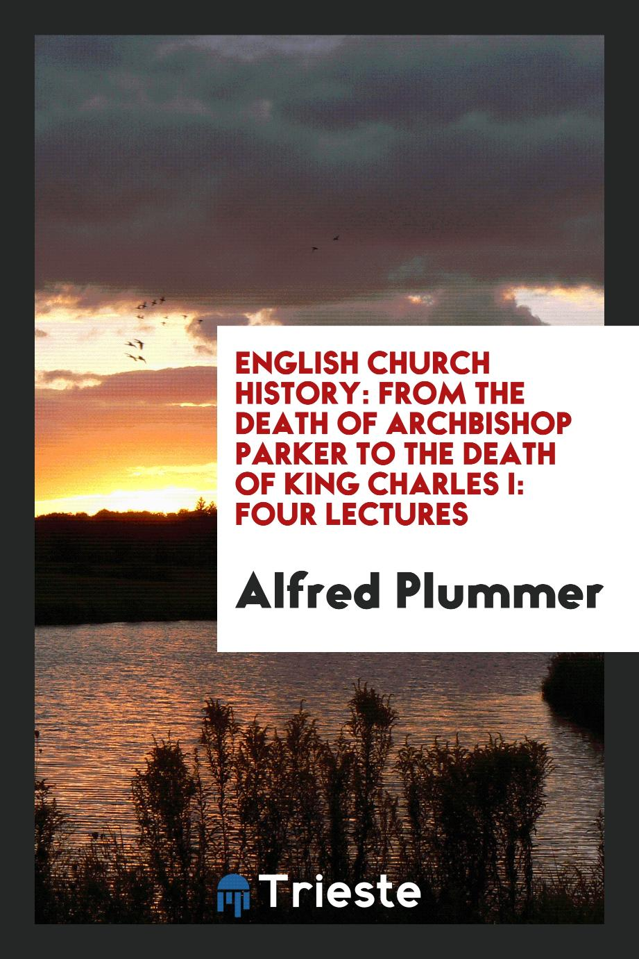 English Church History: From the Death of Archbishop Parker to the Death of King Charles I: Four Lectures