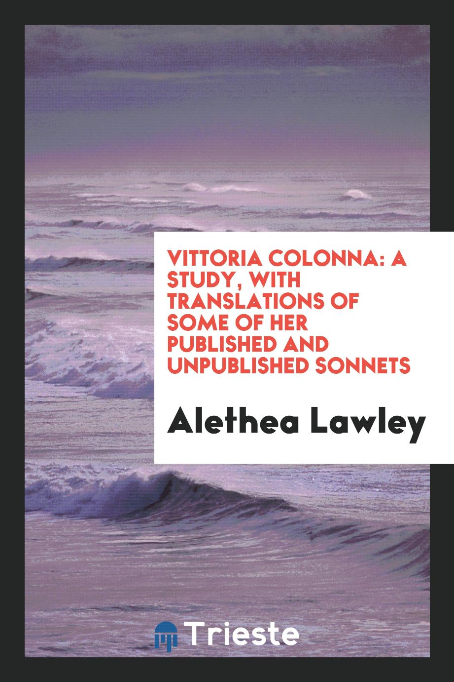 Vittoria Colonna: A Study, with Translations of Some of Her Published and Unpublished Sonnets