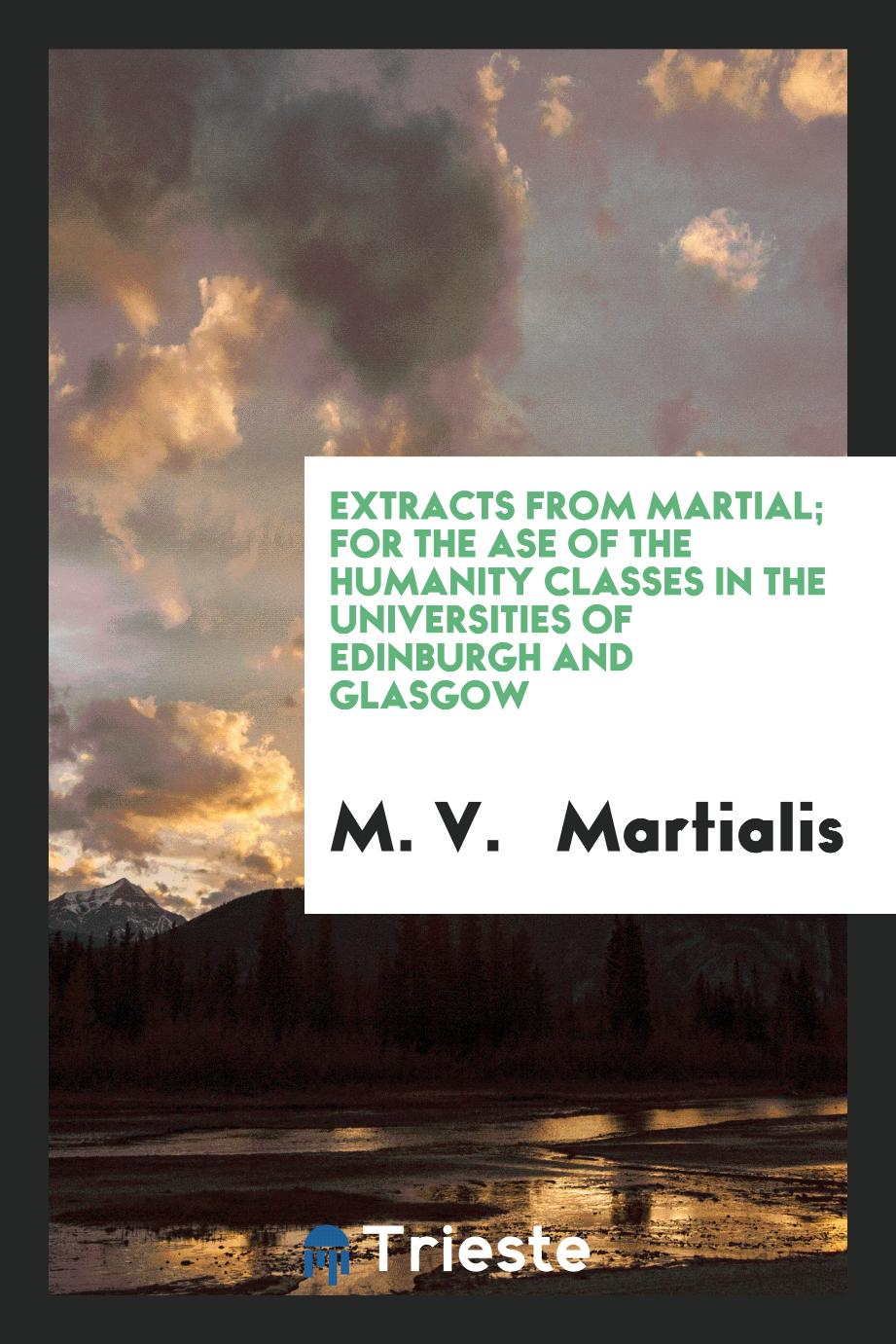 Extracts from Martial; For the Ase of the Humanity Classes in the Universities of Edinburgh and Glasgow